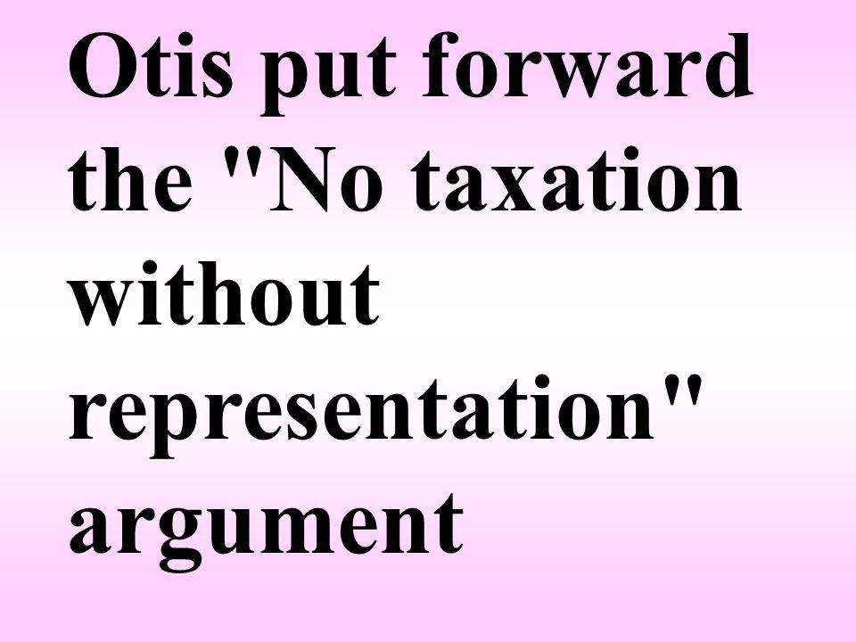 Otis put forward the No taxation without representation argument
