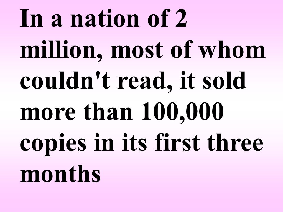In a nation of 2 million, most of whom couldn t read, it sold more than 100,000 copies in its first three months