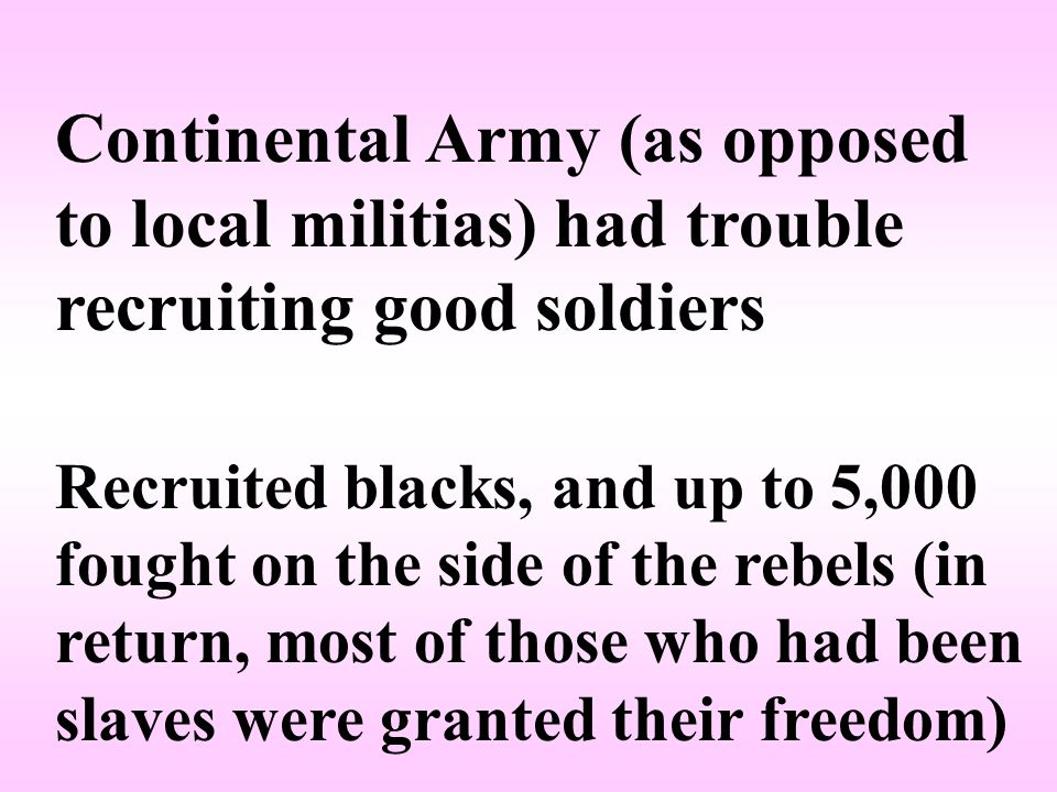Continental Army (as opposed to local militias) had trouble recruiting good soldiers Recruited blacks, and up to 5,000 fought on the side of the rebels (in return, most of those who had been slaves were granted their freedom)