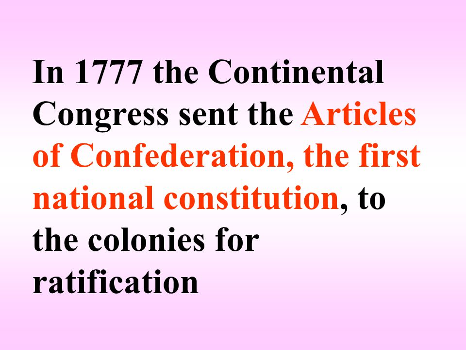 In 1777 the Continental Congress sent the Articles of Confederation, the first national constitution, to the colonies for ratification
