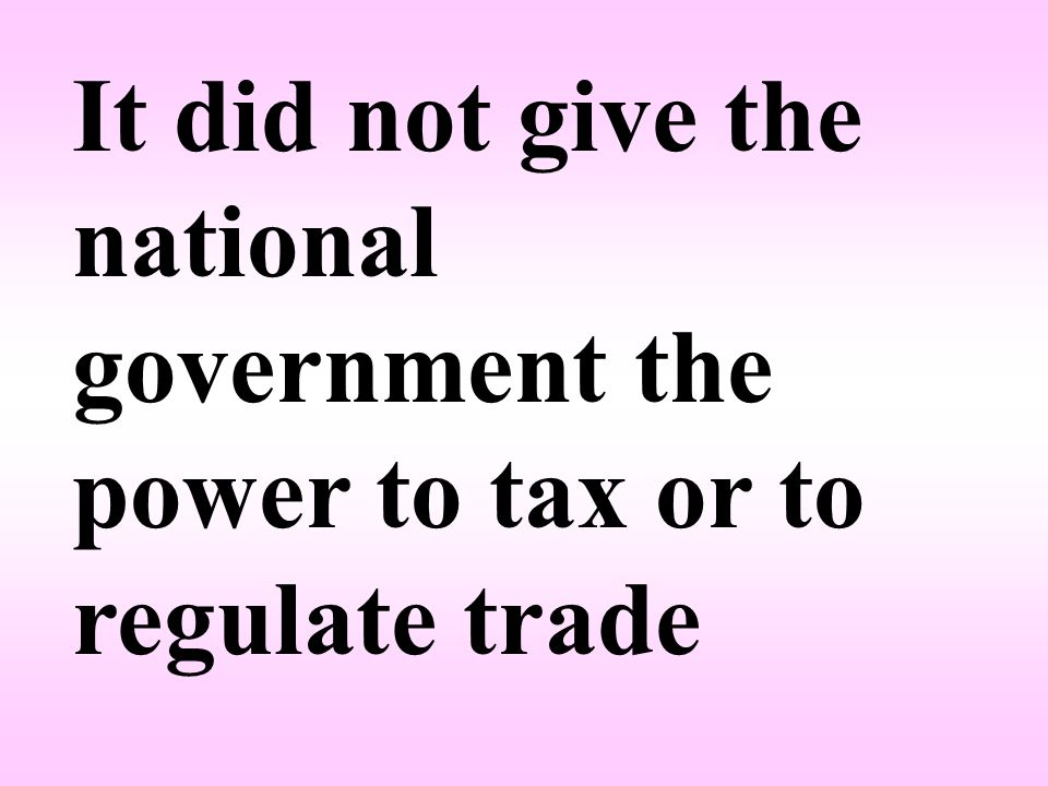 It did not give the national government the power to tax or to regulate trade