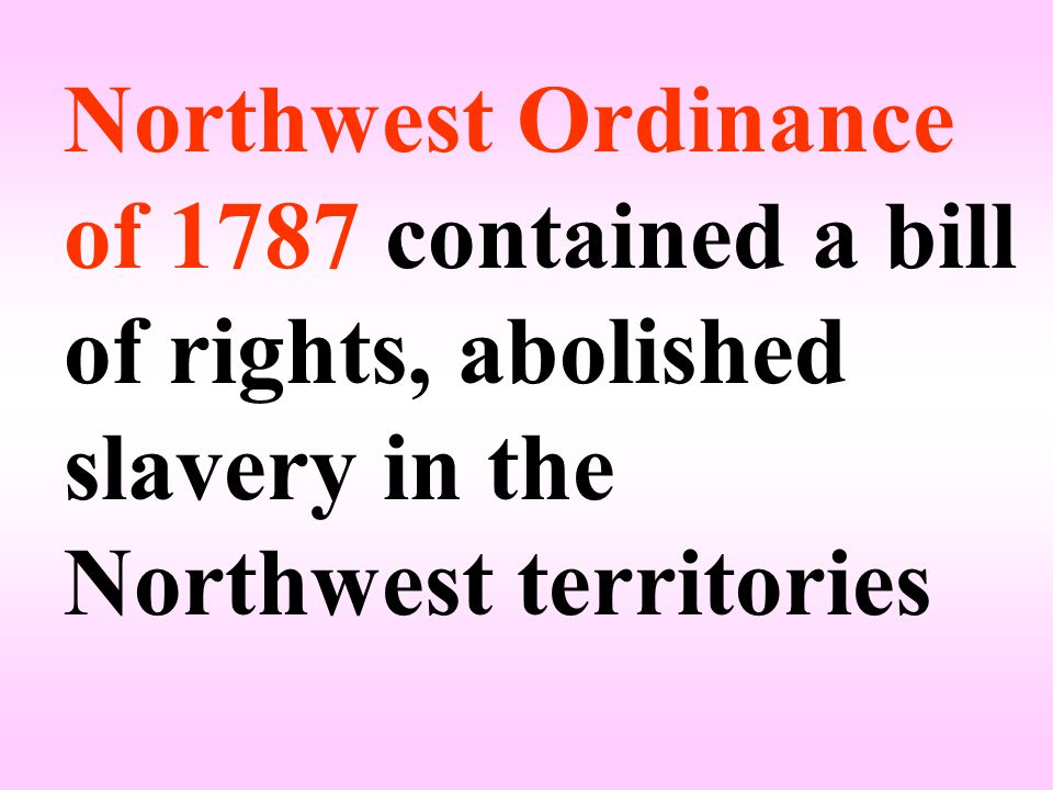 Northwest Ordinance of 1787 contained a bill of rights, abolished slavery in the Northwest territories