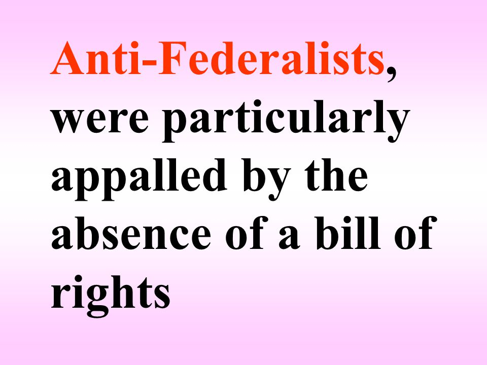 Anti-Federalists, were particularly appalled by the absence of a bill of rights