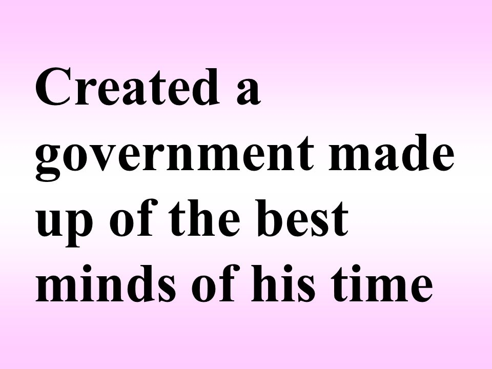 Created a government made up of the best minds of his time