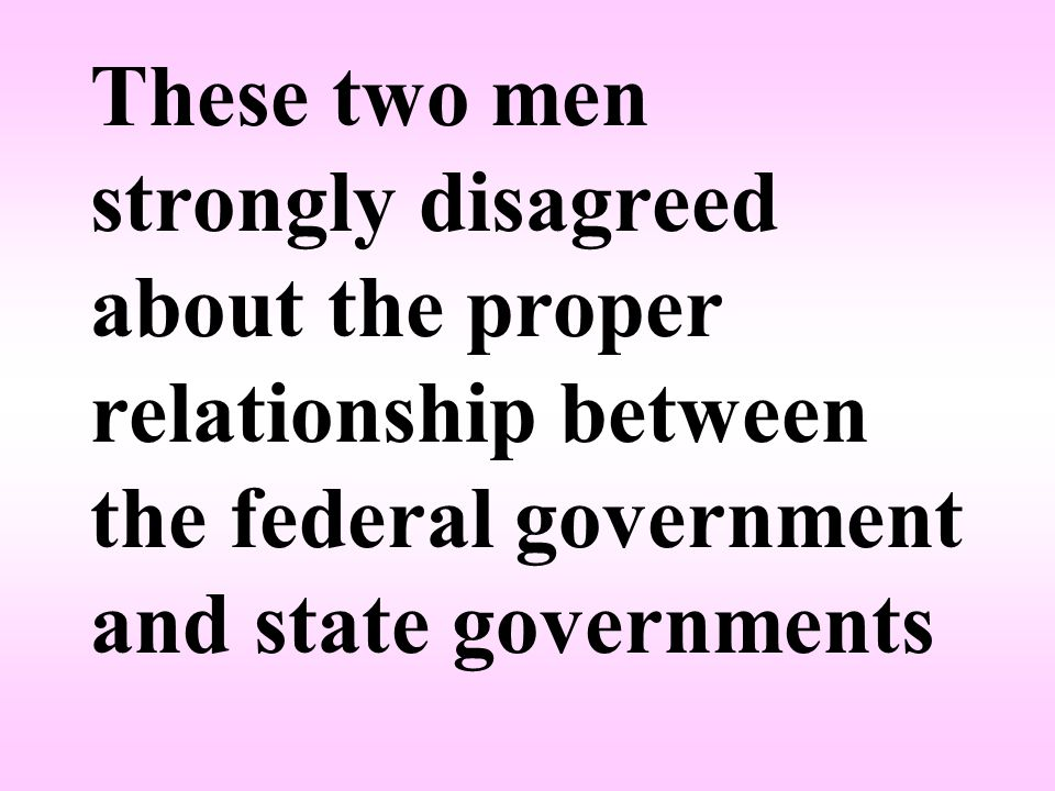 These two men strongly disagreed about the proper relationship between the federal government and state governments