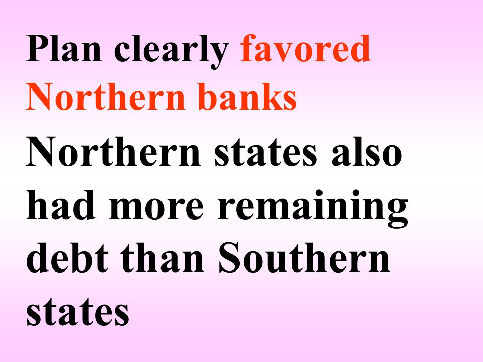 Plan clearly favored Northern banks Northern states also had more remaining debt than Southern states