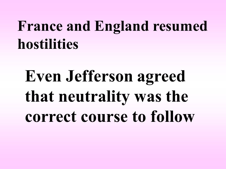 France and England resumed hostilities Even Jefferson agreed that neutrality was the correct course to follow