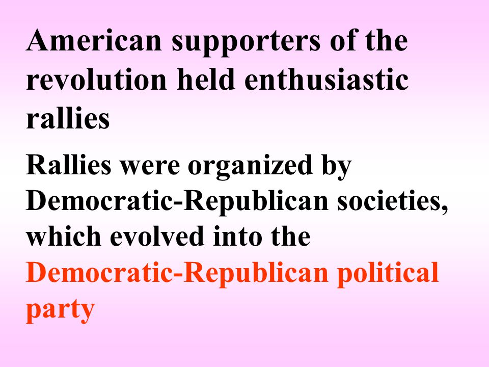 American supporters of the revolution held enthusiastic rallies Rallies were organized by Democratic-Republican societies, which evolved into the Democratic-Republican political party