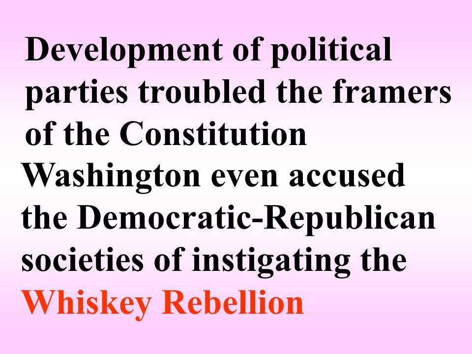 Development of political parties troubled the framers of the Constitution Washington even accused the Democratic-Republican societies of instigating the Whiskey Rebellion