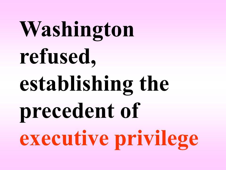 Washington refused, establishing the precedent of executive privilege
