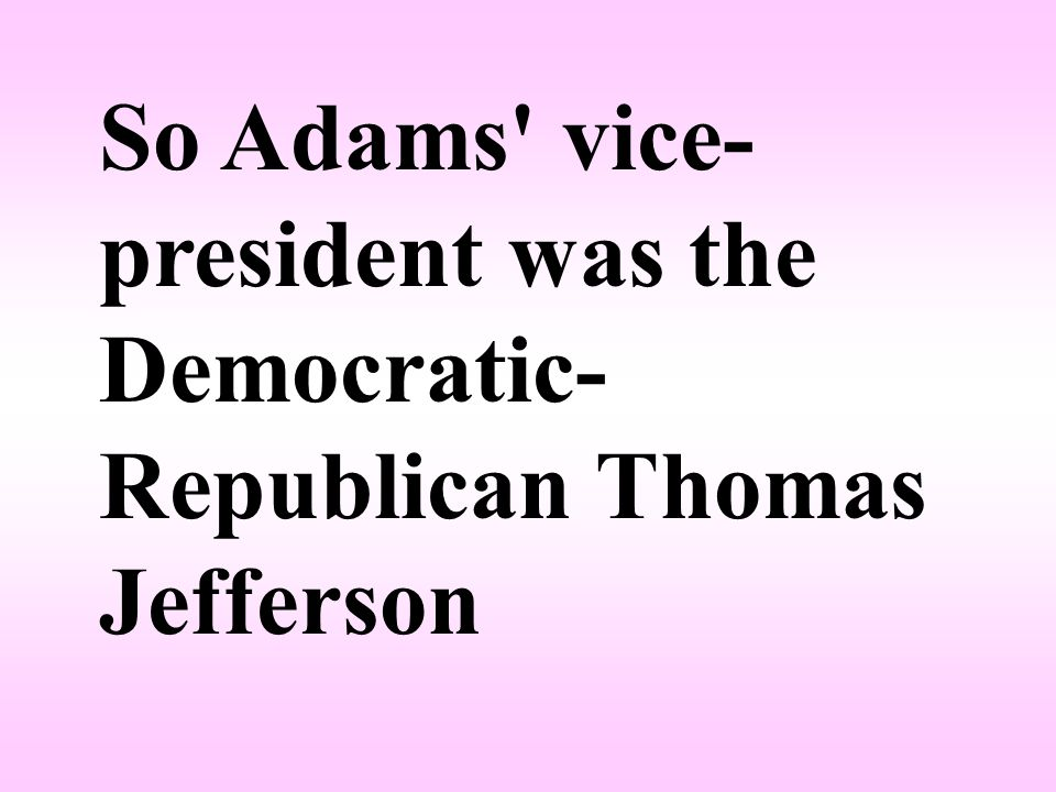 So Adams vice- president was the Democratic- Republican Thomas Jefferson