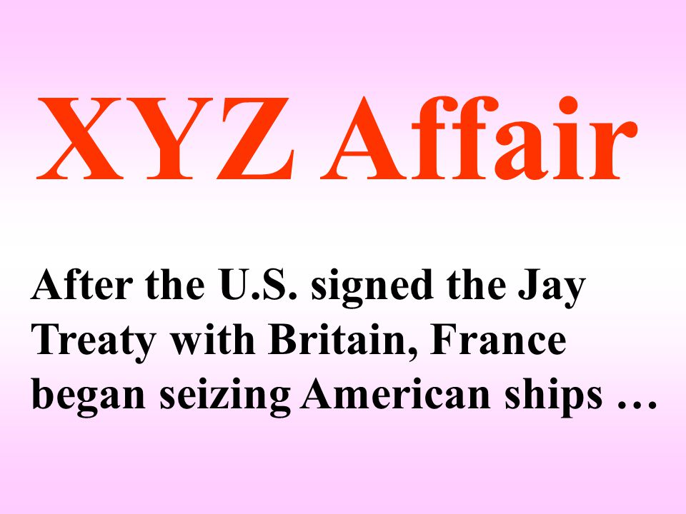 XYZ Affair After the U.S. signed the Jay Treaty with Britain, France began seizing American ships …