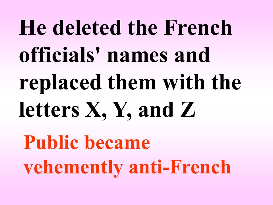 He deleted the French officials names and replaced them with the letters X, Y, and Z Public became vehemently anti-French