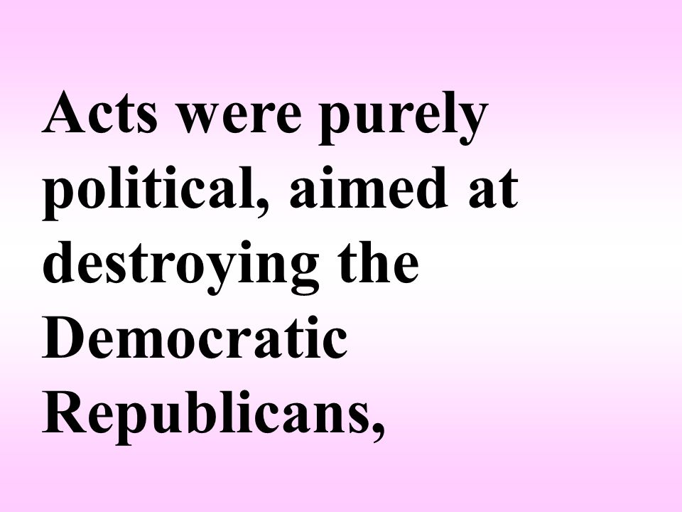 Acts were purely political, aimed at destroying the Democratic­ Republicans,