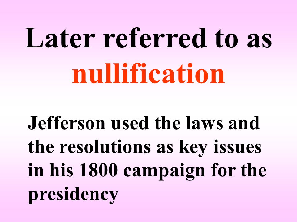 Later referred to as nullification Jefferson used the laws and the resolutions as key issues in his 1800 campaign for the presidency