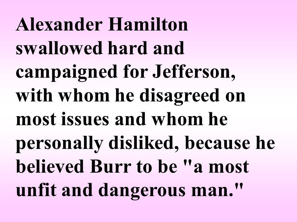 Alexander Hamilton swallowed hard and campaigned for Jefferson, with whom he disagreed on most issues and whom he personally disliked, because he believed Burr to be a most unfit and dangerous man.