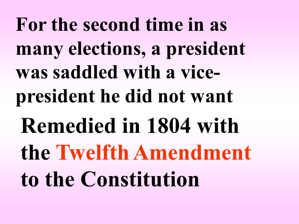 For the second time in as many elections, a president was saddled with a vice- president he did not want Remedied in 1804 with the Twelfth Amendment to the Constitution