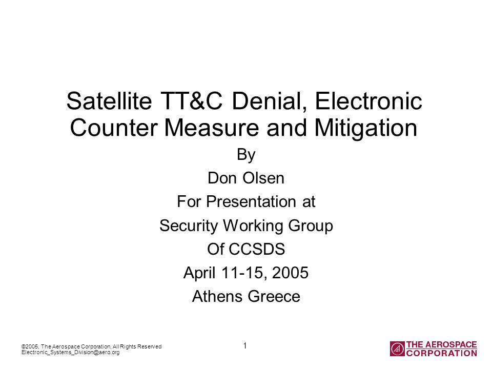 ©2005, The Aerospace Corporation, All Rights Reserved 1 Electronic_Systems_Division@aero.org Satellite TT&C Denial, Electronic Counter Measure and Mitigation By Don Olsen For Presentation at Security Working Group Of CCSDS April 11-15, 2005 Athens Greece