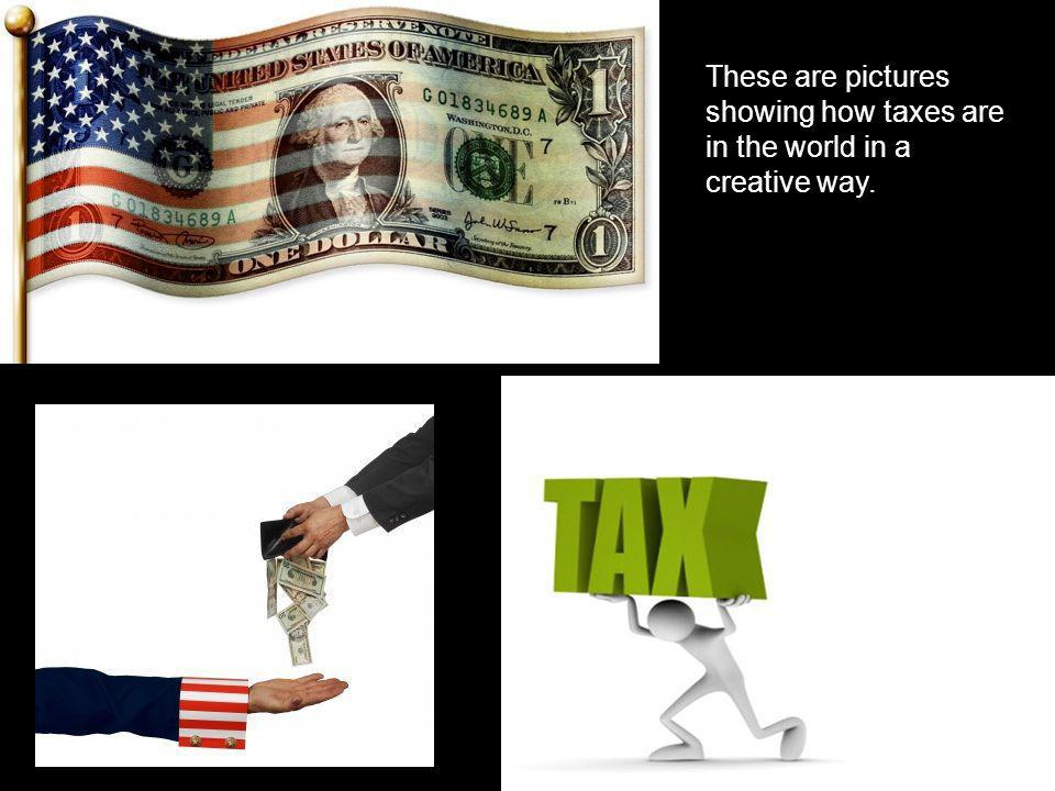 These are pictures showing how taxes are in the world in a creative way.
