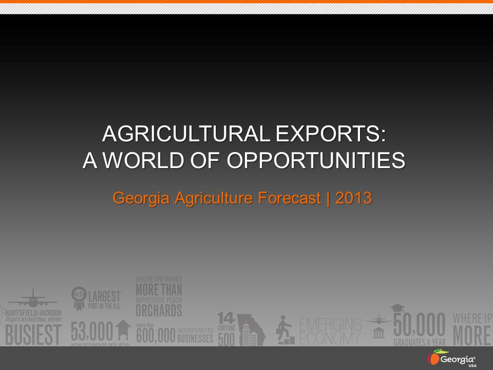 AGRICULTURAL EXPORTS: A WORLD OF OPPORTUNITIES Georgia Agriculture Forecast | 2013