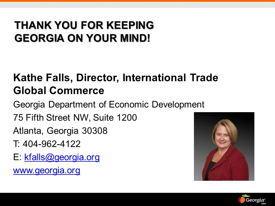 Kathe Falls, Director, International Trade Global Commerce Georgia Department of Economic Development 75 Fifth Street NW, Suite 1200 Atlanta, Georgia 30308 T: 404-962-4122 E: kfalls@georgia.orgkfalls@georgia.org www.georgia.org THANK YOU FOR KEEPING GEORGIA ON YOUR MIND!