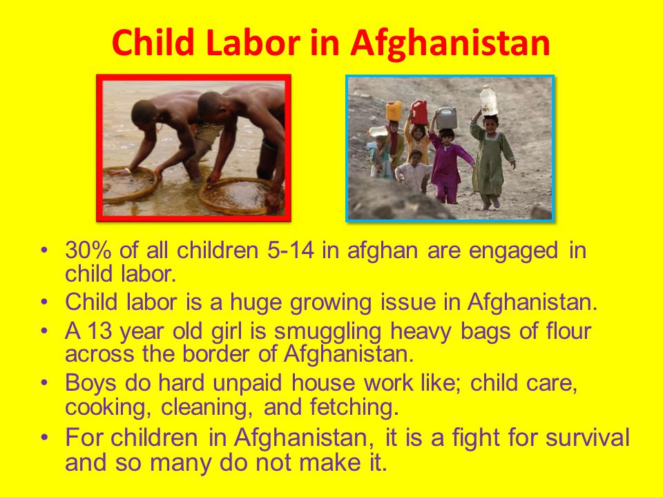 Child Labor in Afghanistan 30% of all children 5-14 in afghan are engaged in child labor.