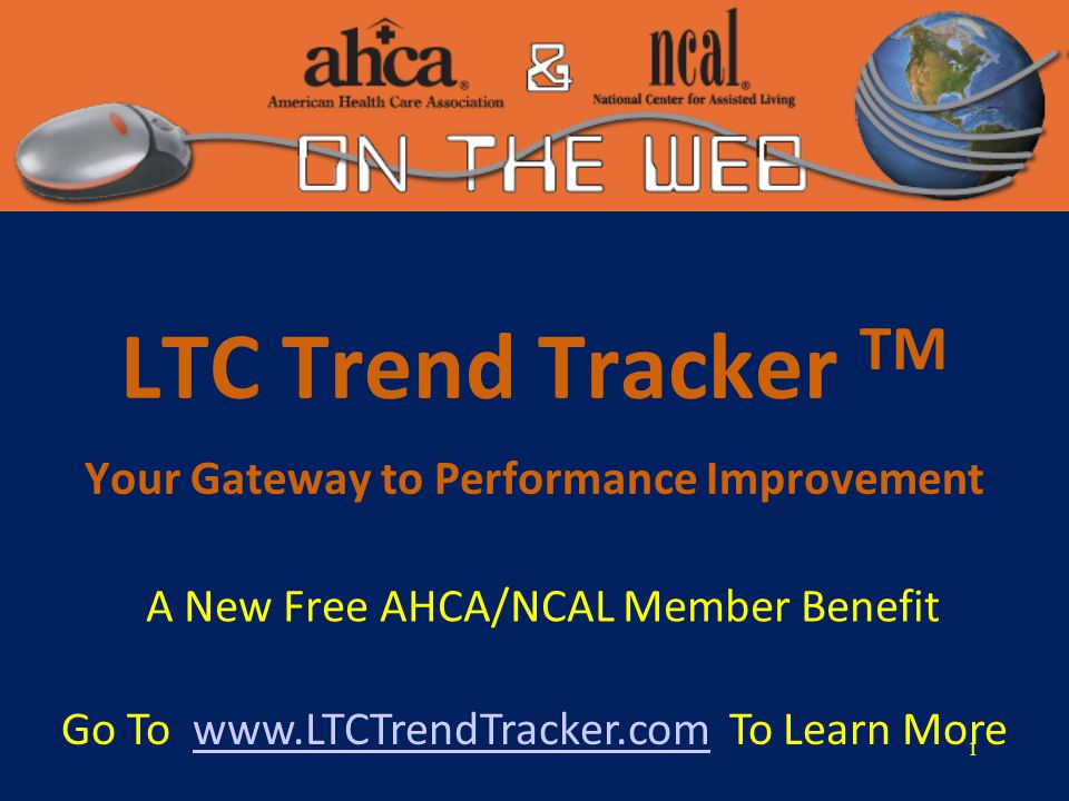 1 LTC Trend Tracker TM Your Gateway to Performance Improvement A New Free AHCA/NCAL Member Benefit Go To www.LTCTrendTracker.com To Learn Morewww.LTCTrendTracker.com