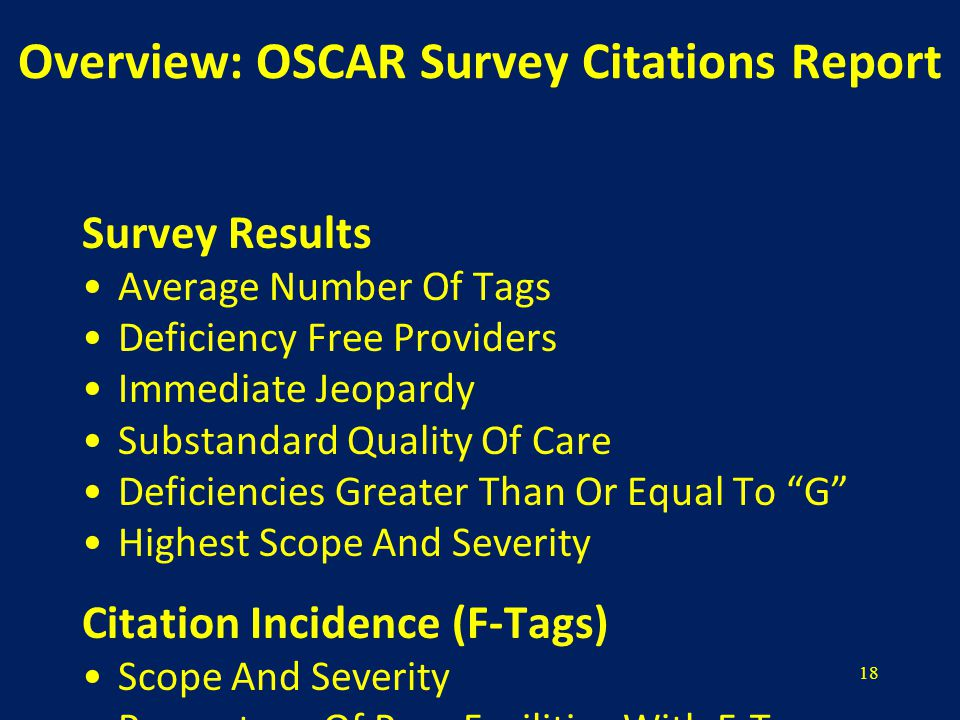 18 Overview: OSCAR Survey Citations Report Survey Results Average Number Of Tags Deficiency Free Providers Immediate Jeopardy Substandard Quality Of Care Deficiencies Greater Than Or Equal To G Highest Scope And Severity Citation Incidence (F-Tags) Scope And Severity Percentage Of Peer Facilities With F-Tag