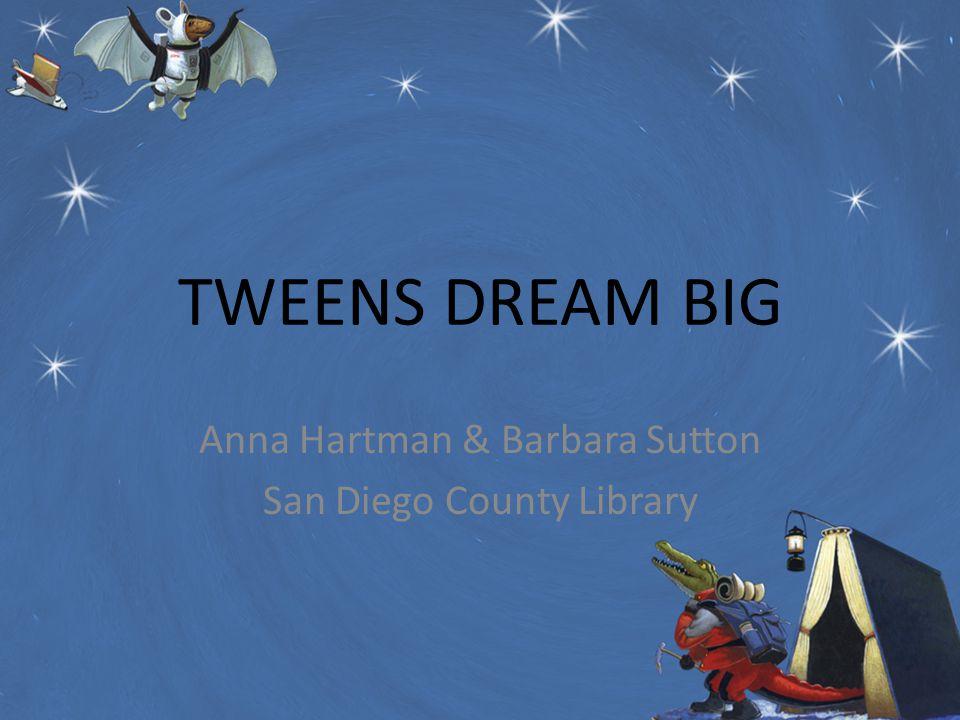 TWEENS DREAM BIG Anna Hartman & Barbara Sutton San Diego County Library
