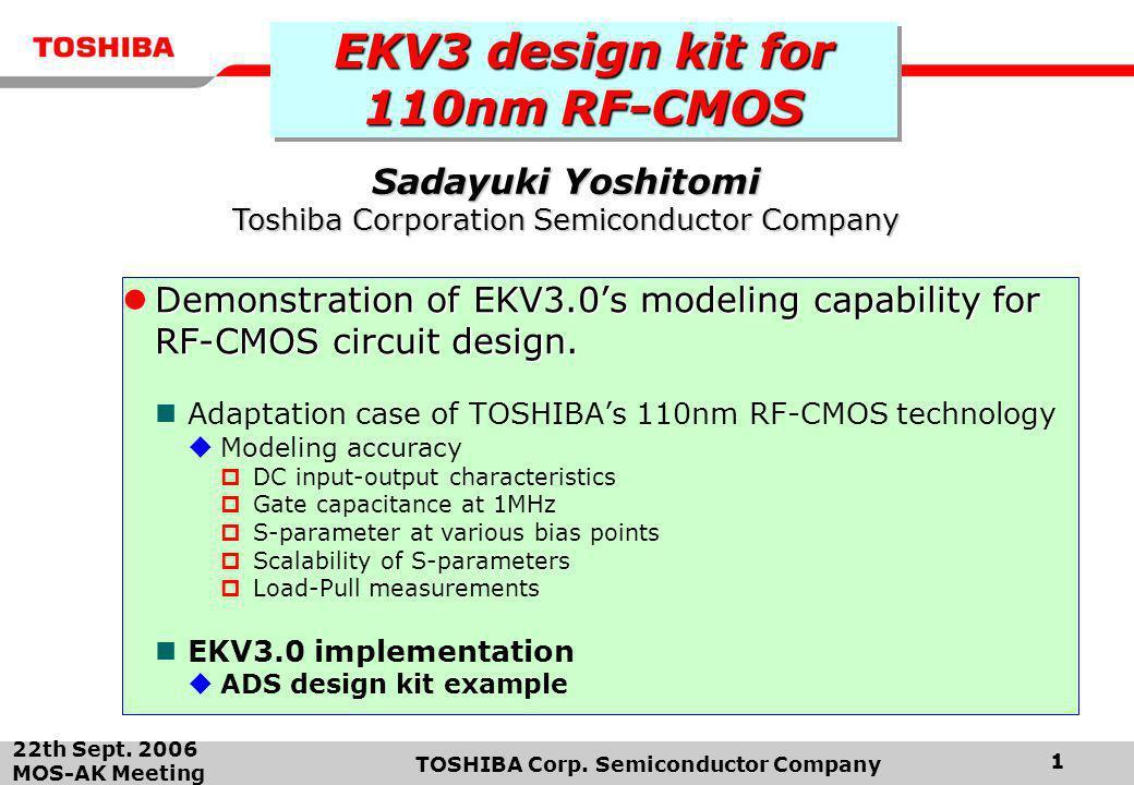 22th Sept. 2006 MOS-AK Meeting TOSHIBA Corp. Semiconductor Company 1 EKV3 design kit for 110nm RF-CMOS Demonstration of EKV3.0's modeling capability f