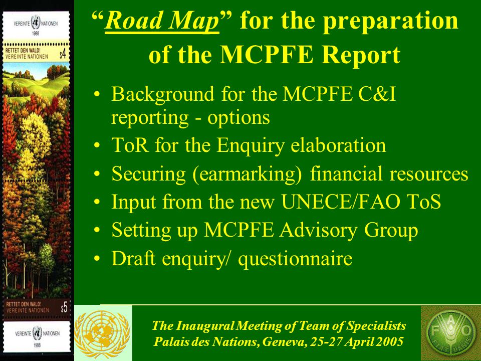 The Inaugural Meeting of Team of Specialists Palais des Nations, Geneva, 25-27 April 2005 MCPFE 2007/08 Report on State of Forests and Sustainable Forest Management in Europe Road Map for the preparation of the MCPFE Report (TIM/EFC/WP.2/2005/4, Annex I) Recommendations of the Team of Specialists ( Report of the last meeting) Modalities decided by ELM (Warsaw, Oct.