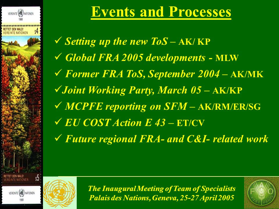 The Inaugural Meeting of Team of Specialists Palais des Nations, Geneva, 25-27 April 2005 Events and Processes Setting up the new ToS – AK/ KP Global FRA 2005 developments - MLW Former FRA ToS, September 2004 – AK/MK Joint Working Party, March 05 – AK/KP MCPFE reporting on SFM – AK/RM/ER/SG EU COST Action E 43 – ET/CV Future regional FRA- and C&I- related work