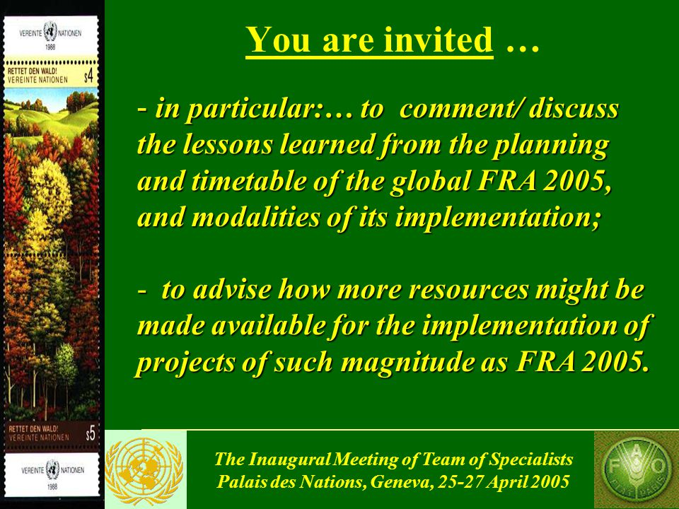 The Inaugural Meeting of Team of Specialists Palais des Nations, Geneva, 25-27 April 2005 You are invited … - in particular:… to comment/ discuss the lessons learned from the planning and timetable of the global FRA 2005, and modalities of its implementation; - to advise how more resources might be made available for the implementation of projects of such magnitude as FRA 2005.