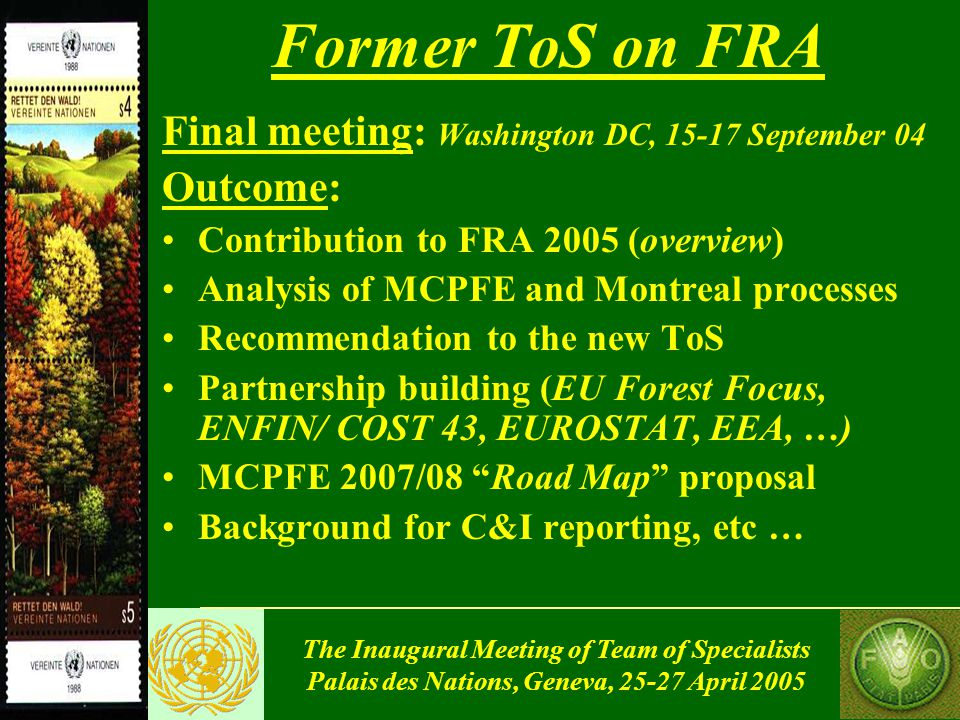 The Inaugural Meeting of Team of Specialists Palais des Nations, Geneva, 25-27 April 2005 Former ToS on FRA Final meeting: Washington DC, 15-17 September 04 Outcome: Contribution to FRA 2005 (overview) Analysis of MCPFE and Montreal processes Recommendation to the new ToS Partnership building (EU Forest Focus, ENFIN/ COST 43, EUROSTAT, EEA, …) MCPFE 2007/08 Road Map proposal Background for C&I reporting, etc …