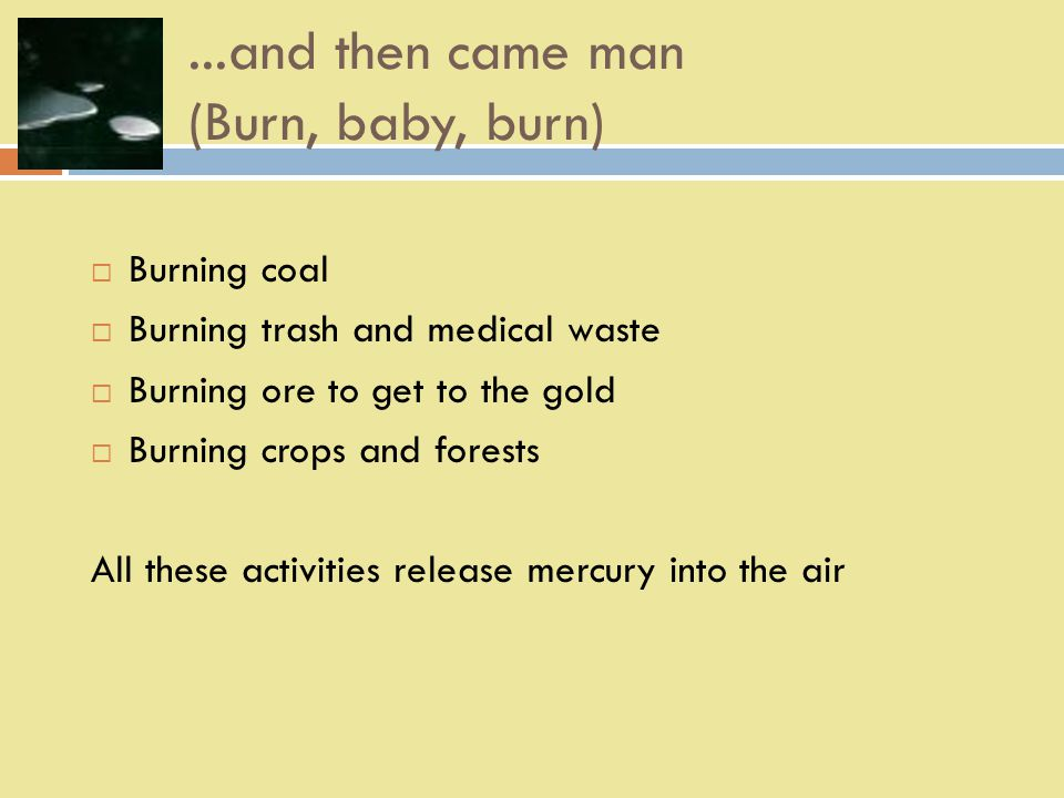 ...and then came man (Burn, baby, burn)  Burning coal  Burning trash and medical waste  Burning ore to get to the gold  Burning crops and forests All these activities release mercury into the air