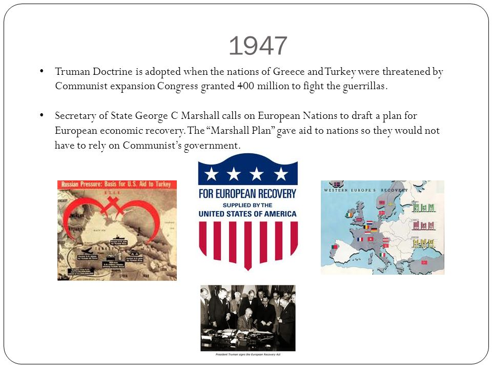 1947 Truman Doctrine is adopted when the nations of Greece and Turkey were threatened by Communist expansion Congress granted 400 million to fight the