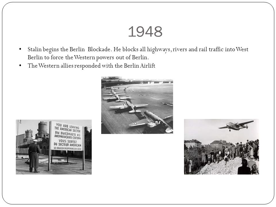 1948 Stalin begins the Berlin Blockade. He blocks all highways, rivers and rail traffic into West Berlin to force the Western powers out of Berlin. Th
