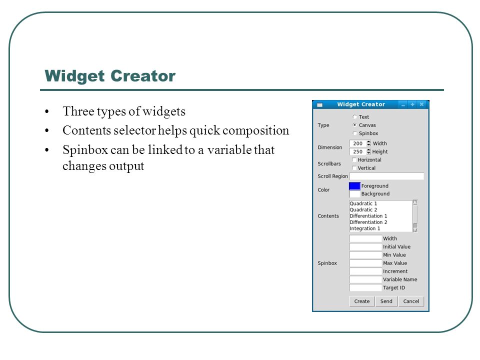 Widget Creator Three types of widgets Contents selector helps quick composition Spinbox can be linked to a variable that changes output