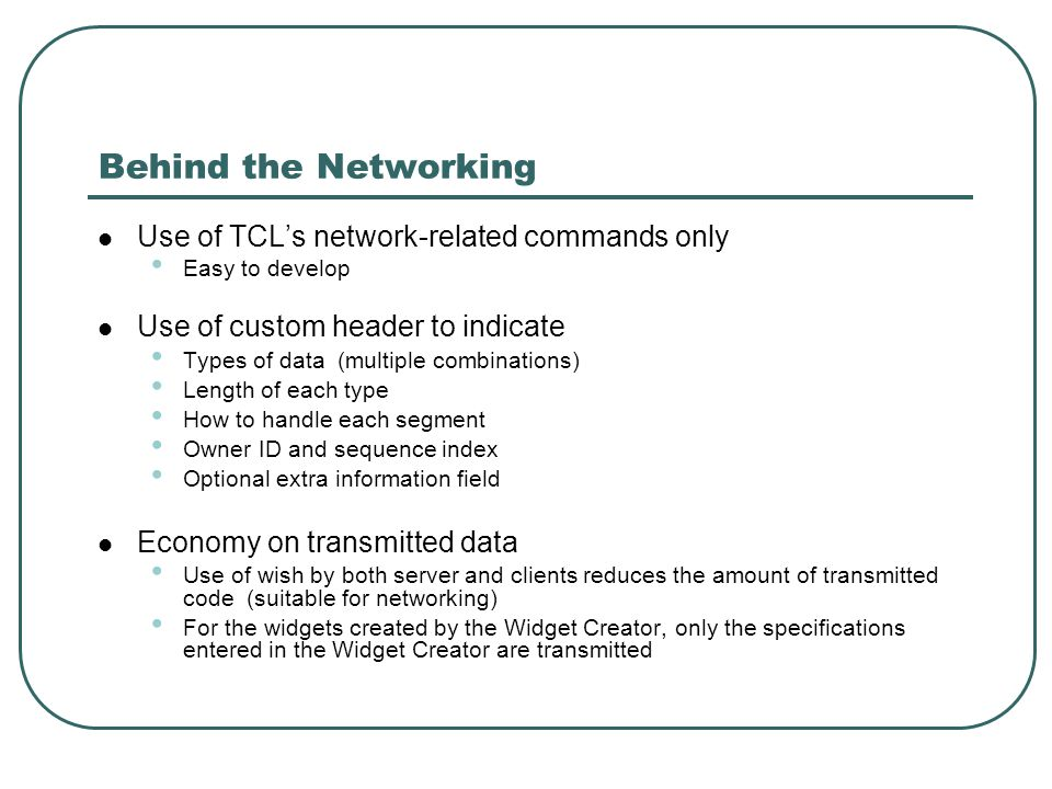 Behind the Networking Use of TCL's network-related commands only Easy to develop Use of custom header to indicate Types of data (multiple combinations)‏ Length of each type How to handle each segment Owner ID and sequence index Optional extra information field Economy on transmitted data Use of wish by both server and clients reduces the amount of transmitted code (suitable for networking)‏ For the widgets created by the Widget Creator, only the specifications entered in the Widget Creator are transmitted