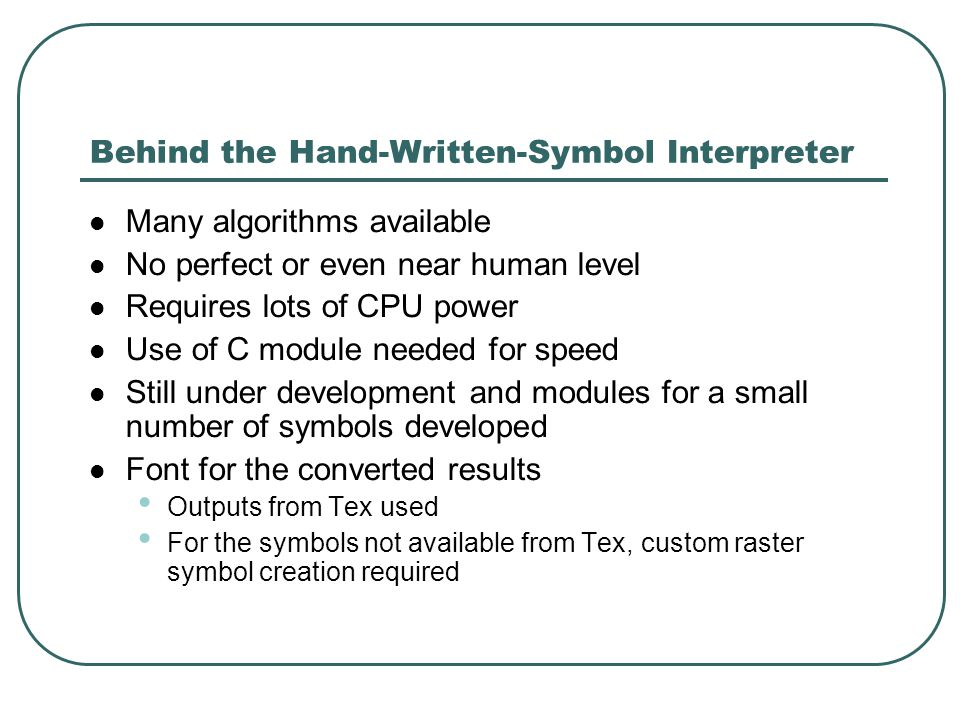 Behind the Hand-Written-Symbol Interpreter Many algorithms available No perfect or even near human level Requires lots of CPU power Use of C module needed for speed Still under development and modules for a small number of symbols developed Font for the converted results Outputs from Tex used For the symbols not available from Tex, custom raster symbol creation required