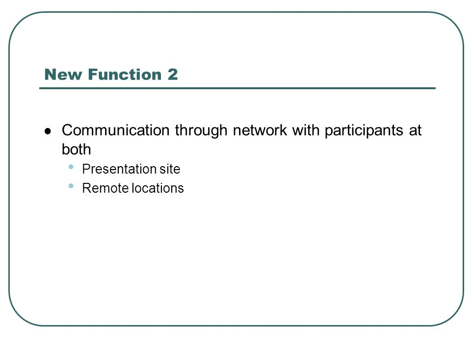 New Function 2 Communication through network with participants at both Presentation site Remote locations