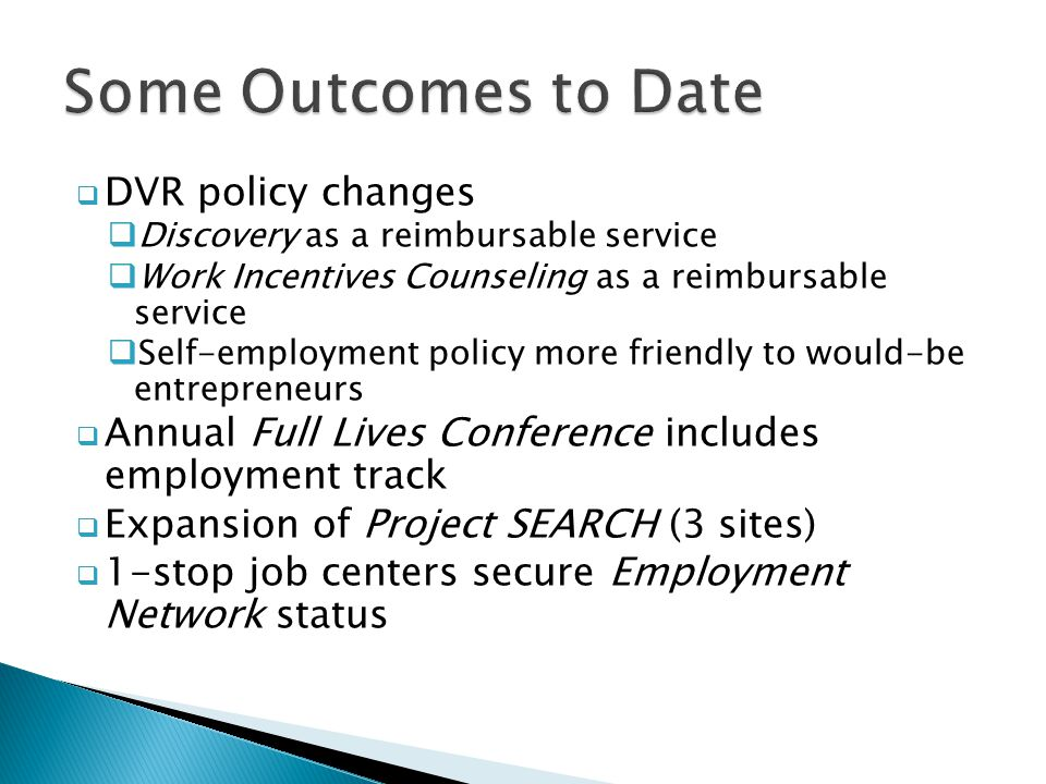  DVR policy changes  Discovery as a reimbursable service  Work Incentives Counseling as a reimbursable service  Self-employment policy more friendly to would-be entrepreneurs  Annual Full Lives Conference includes employment track  Expansion of Project SEARCH (3 sites)  1-stop job centers secure Employment Network status