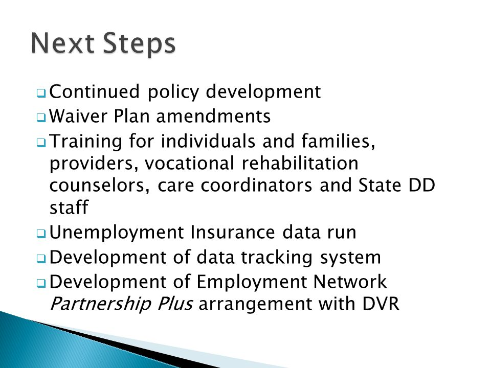  Continued policy development  Waiver Plan amendments  Training for individuals and families, providers, vocational rehabilitation counselors, care coordinators and State DD staff  Unemployment Insurance data run  Development of data tracking system  Development of Employment Network Partnership Plus arrangement with DVR