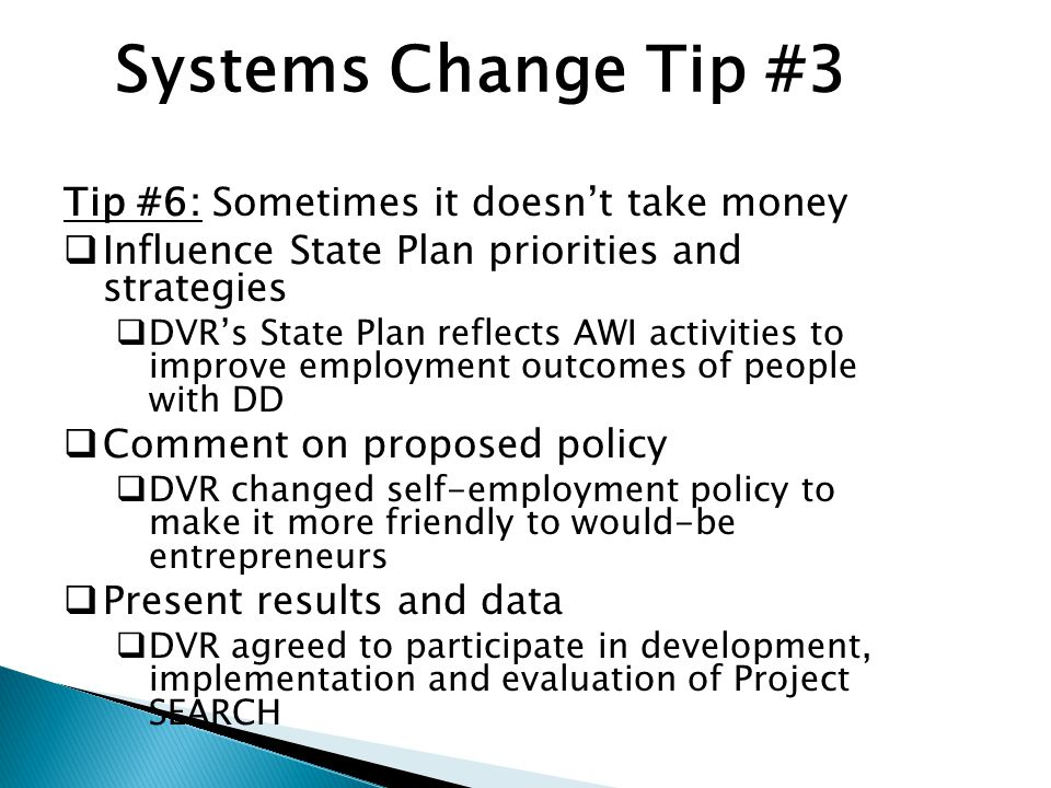 Systems Change Tip #3 Tip #6: Sometimes it doesn't take money  Influence State Plan priorities and strategies  DVR's State Plan reflects AWI activities to improve employment outcomes of people with DD  Comment on proposed policy  DVR changed self-employment policy to make it more friendly to would-be entrepreneurs  Present results and data  DVR agreed to participate in development, implementation and evaluation of Project SEARCH