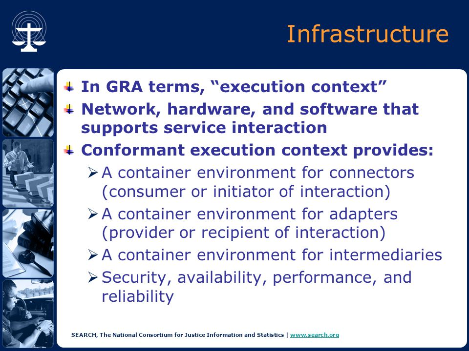 SEARCH, The National Consortium for Justice Information and Statistics | www.search.orgwww.search.org Infrastructure In GRA terms, execution context Network, hardware, and software that supports service interaction Conformant execution context provides:  A container environment for connectors (consumer or initiator of interaction)  A container environment for adapters (provider or recipient of interaction)  A container environment for intermediaries  Security, availability, performance, and reliability
