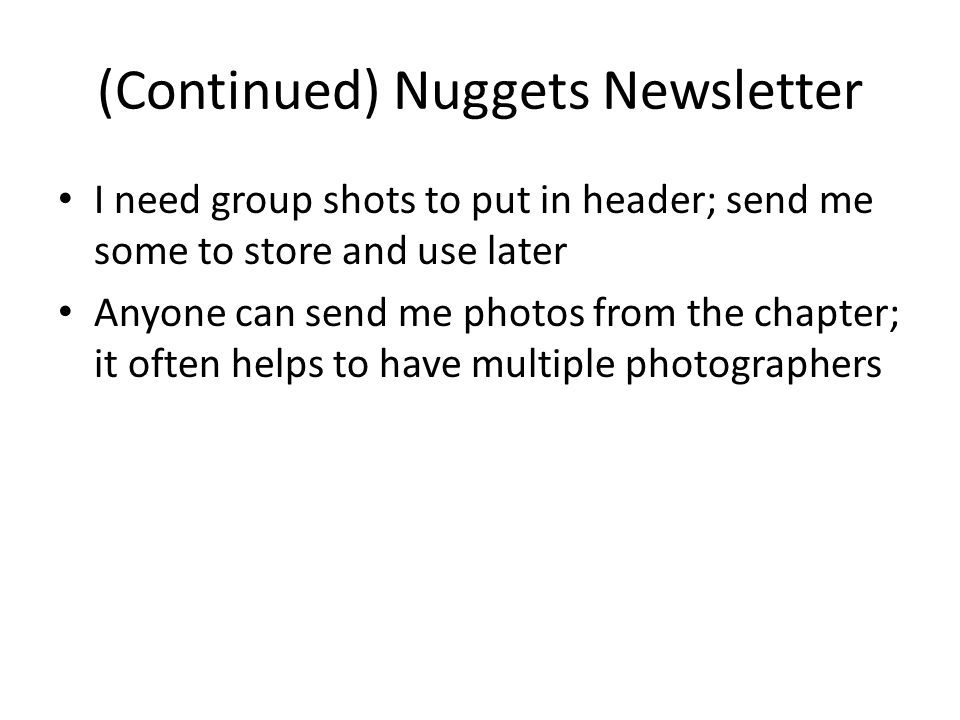 (Continued) Nuggets Newsletter I need group shots to put in header; send me some to store and use later Anyone can send me photos from the chapter; it often helps to have multiple photographers