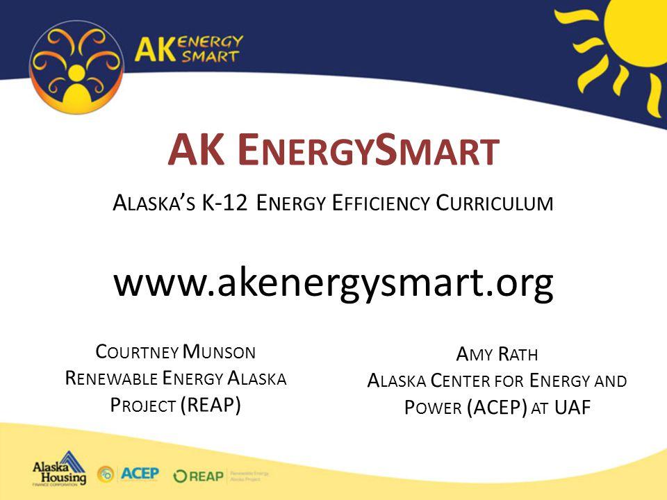 www.akenergysmart.org AK E NERGY S MART A LASKA ' S K-12 E NERGY E FFICIENCY C URRICULUM C OURTNEY M UNSON R ENEWABLE E NERGY A LASKA P ROJECT (REAP) A MY R ATH A LASKA C ENTER FOR E NERGY AND P OWER (ACEP) AT UAF