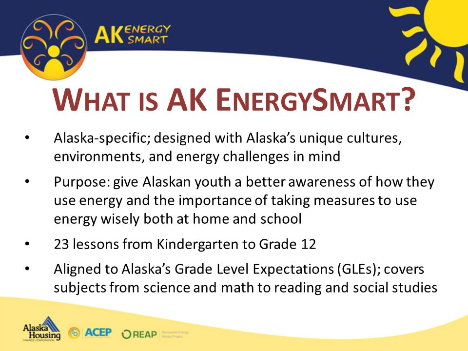 Alaska-specific; designed with Alaska's unique cultures, environments, and energy challenges in mind Purpose: give Alaskan youth a better awareness of how they use energy and the importance of taking measures to use energy wisely both at home and school 23 lessons from Kindergarten to Grade 12 Aligned to Alaska's Grade Level Expectations (GLEs); covers subjects from science and math to reading and social studies W HAT IS AK E NERGY S MART
