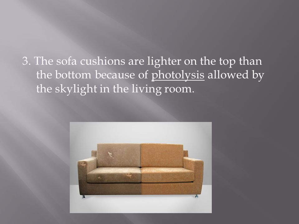 3. The sofa cushions are lighter on the top than the bottom because of photolysis allowed by the skylight in the living room.