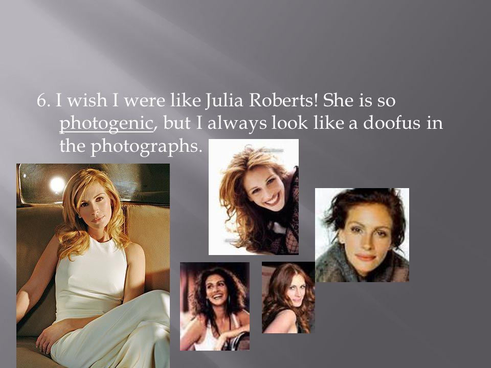 6. I wish I were like Julia Roberts! She is so photogenic, but I always look like a doofus in the photographs.